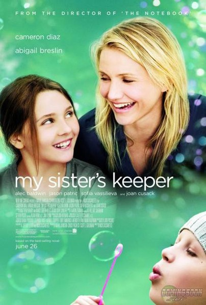 My Sister's Keeper (2009) Anna Fitzgerald looks to earn medical emancipation from her parents who until now have relied on their youngest child to help their leukemia-stricken daughter Kate remain alive. Release Date: June 26, 2009 Director: Nick Cassavetes Story by: Jodi Picoult Genre: Drama Run Time: 1 h 49 min Rated: PG-13 Screenplay: Jeremy Leven, Nick Cassavetes Cast: Cameron Diaz, Abigail Breslin, Alec Baldwin, Jason Patric, Sofia Vassilieva, Joan Cusack