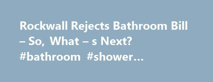 "Rockwall Rejects Bathroom Bill – So, What – s Next? #bathroom #shower #enclosures http://bathroom.remmont.com/rockwall-rejects-bathroom-bill-so-what-s-next-bathroom-shower-enclosures/  #next bathroom Rockwall Stalls Bathroom Bill So, What Next? ROCKWALL, TX — For all the noise in Rockwall leading up to Monday night's city council meeting, things got awful quiet once Mayor Jim Pruitt actually presented his proposed ""bathroom bill. "" The mayor couldn't even get a second for his proposal, which…"