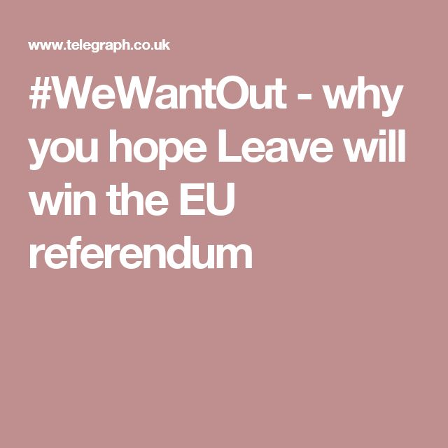 #WeWantOut - why you hope Leave will win the EU referendum