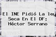 http://tecnoautos.com/wp-content/uploads/imagenes/tendencias/thumbs/el-ine-pidio-la-ley-seca-en-el-df-hector-serrano.jpg ley seca. El INE pidió la ley seca en el DF: Héctor Serrano, Enlaces, Imágenes, Videos y Tweets - http://tecnoautos.com/actualidad/ley-seca-el-ine-pidio-la-ley-seca-en-el-df-hector-serrano/