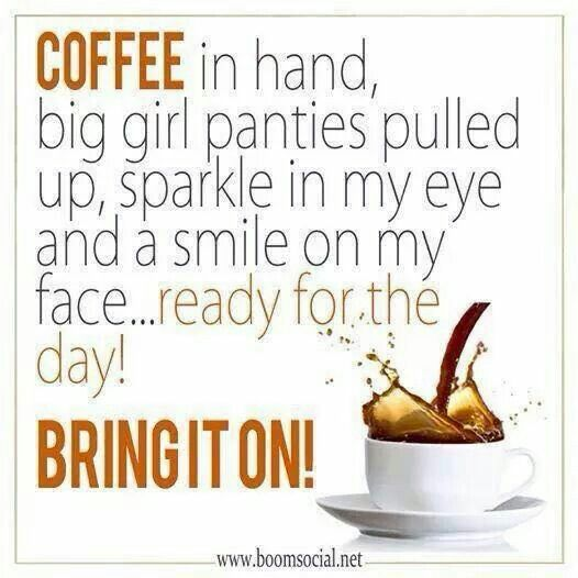 Coffee in hand, big girl panties pulled up, sparkle in my eye and a smile on my face ... ready for the day! Bring it on!