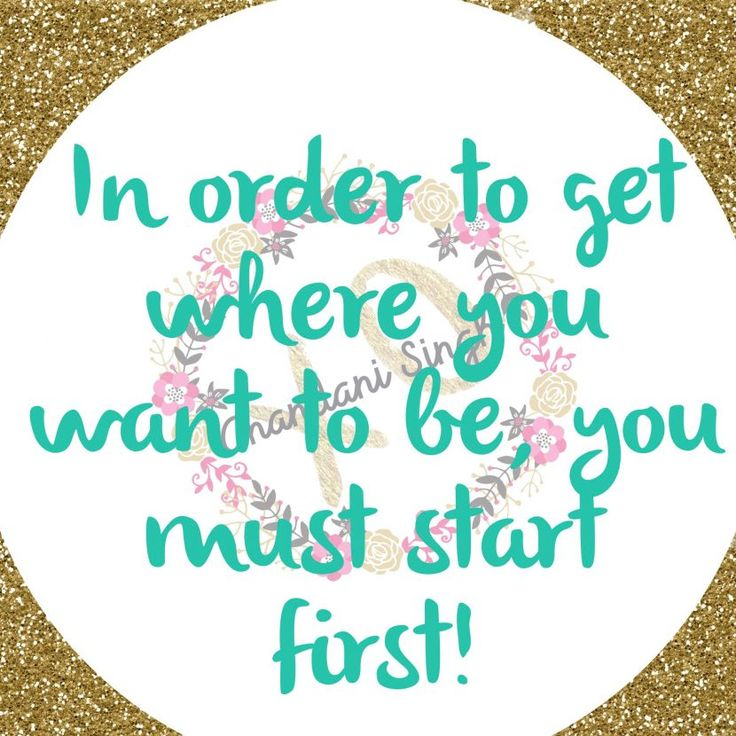 In order to get where you want to be, you must start first! - Anandani SinghxoAnandani Singhxo