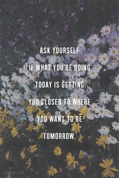 """Ask if what you're doing today is getting you closer to where you want to be tomorrow."""