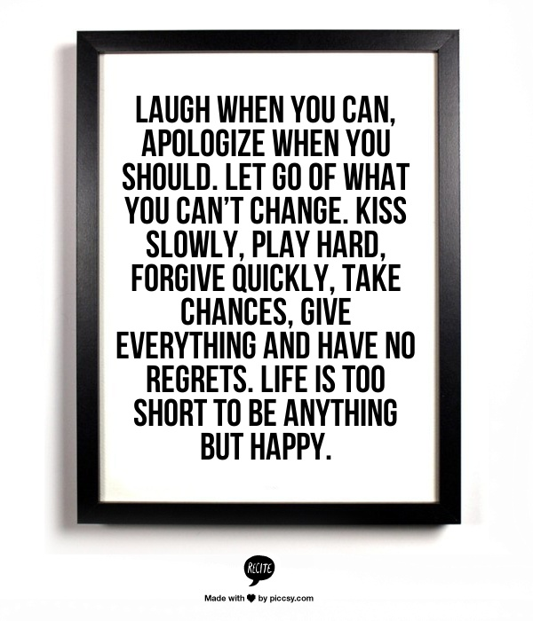 Life Is Too Short To Be Anything But Happy Quotes: Laugh When You Can, Apologize When You Should. Let Go Of