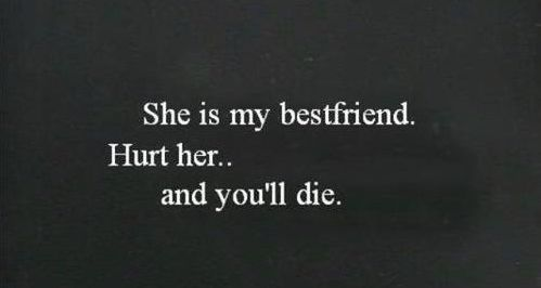This goes for all My best friends, including my guy best friends, hurt him you'll die a slow painful death