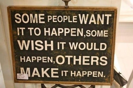 Some people want it to happen, some wish it would happen, others make it happen..