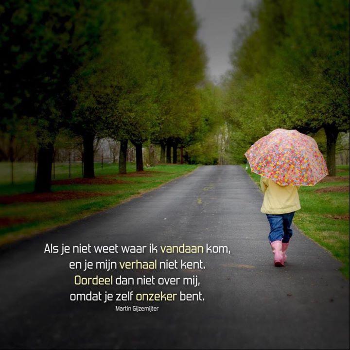 Als je niet weet waar ik vandaan kom, en je mijn verhaal niet kent. Oordeel dan niet over mij, omdat je zelf onzeker bent.  www.dichtgedachten.nl