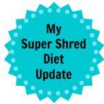 My Super Shred Diet Update