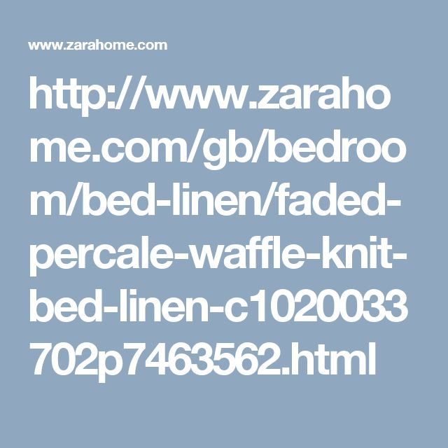 http://www.zarahome.com/gb/bedroom/bed-linen/faded-percale-waffle-knit-bed-linen-c1020033702p7463562.html