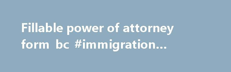 Fillable power of attorney form bc #immigration #attorneys http://attorney.remmont.com/fillable-power-of-attorney-form-bc-immigration-attorneys/  #power of attorney bc Fillable power of attorney form bc BRITISH COLUMBIA ENDURING POWER OF ATTORNEY Made under Part 2 of the Power of Attorney Act. The use of this form is voluntary. It need not be completed at the time that the enduring power of attorney is made or signed. CANADA PROVINCE OF BRITISH […]