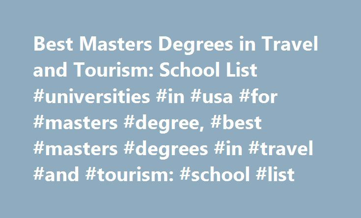 Best Masters Degrees in Travel and Tourism: School List #universities #in #usa #for #masters #degree, #best #masters #degrees #in #travel #and #tourism: #school #list http://spain.remmont.com/best-masters-degrees-in-travel-and-tourism-school-list-universities-in-usa-for-masters-degree-best-masters-degrees-in-travel-and-tourism-school-list/  # Best Masters Degrees in Travel and Tourism: School List School Overviews A master's degree program in hospitality and tourism management qualifies…