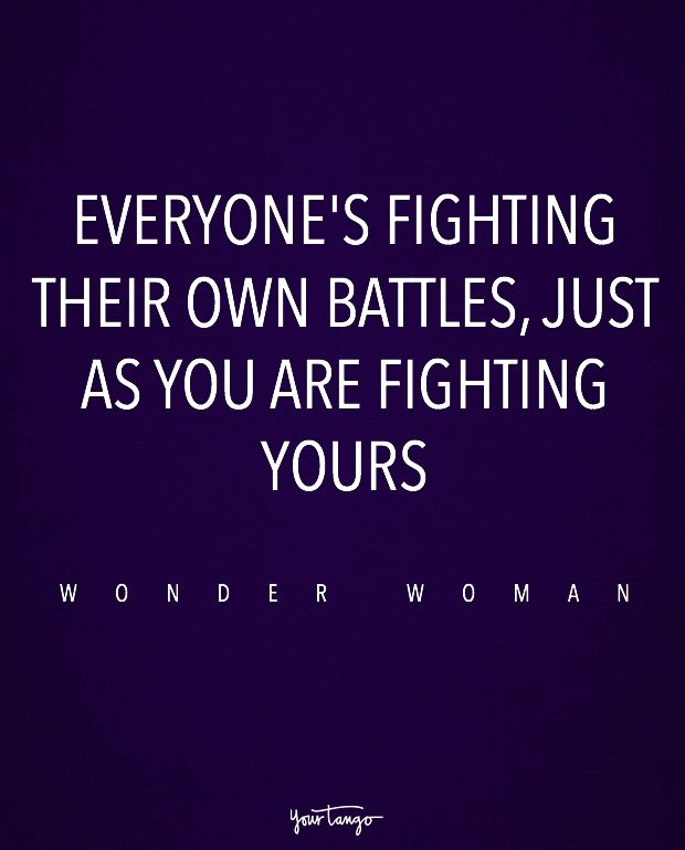 """""""Everyone's fighting their own battles, just as you are fighting yours."""" — Wonder Woman"""