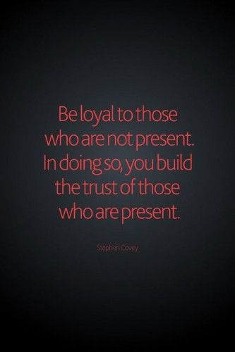 Be loyal to those who are not present. In doing so, we build the trust of those who are present. - Stephen Covey