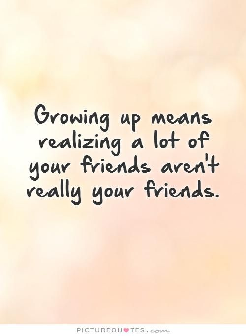 Growing up means realizing a lot of your friends aren't really your friends.. Picture Quotes.