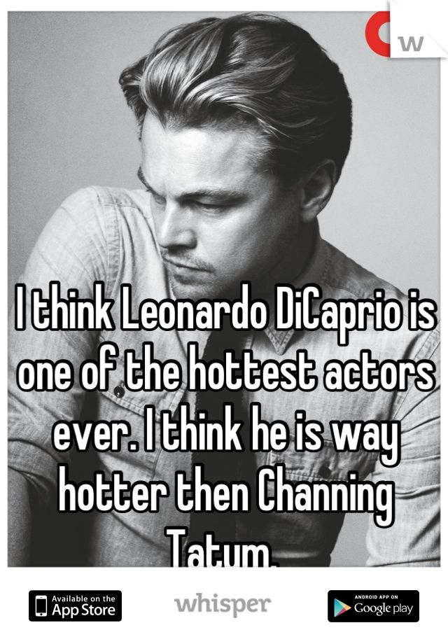 I think Leonardo DiCaprio is one of the hottest actors ever. I think he is way hotter then Channing Tatum.