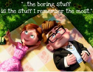 UP quote-- the boring stuff is the stuff I remember the most...