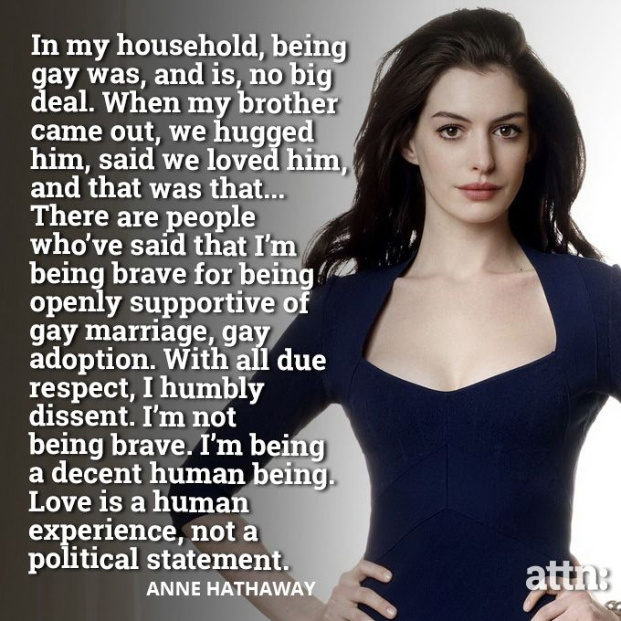 Activism: Anne Hathaway is an activist for LGBT rights because she supports equality. She is a great ally to have because she can reach larger audiences due to her fame.