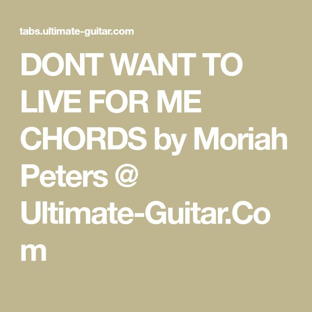 DONT WANT TO LIVE FOR ME CHORDS by Moriah Peters @ Ultimate-Guitar.Com