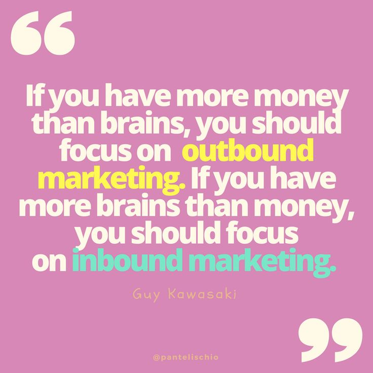 If you have more money than brains, you should focus on outbound marketing. If you have more brains than money, you should focus on inbound marketing. Guy Kawasaki #quote @quotes #inspiration #inspirationalquotes