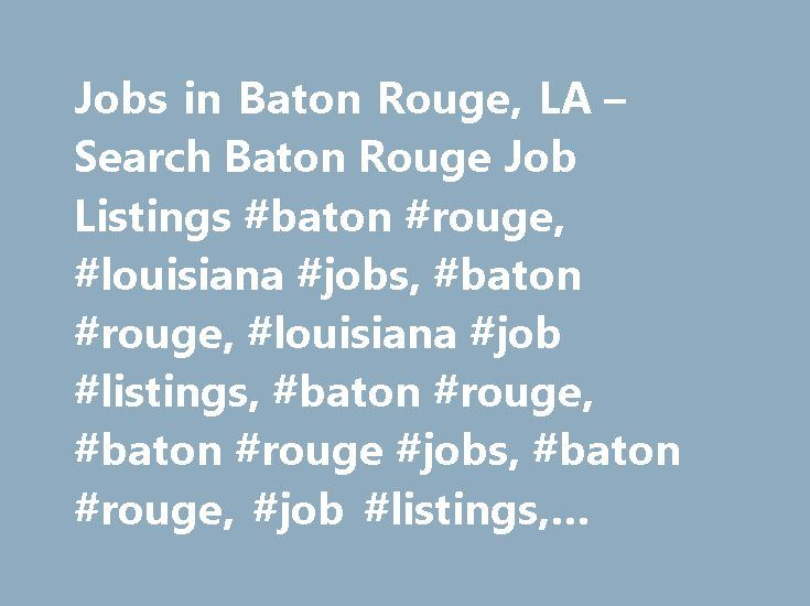 Jobs in Baton Rouge, LA – Search Baton Rouge Job Listings #baton #rouge, #louisiana #jobs, #baton #rouge, #louisiana #job #listings, #baton #rouge, #baton #rouge #jobs, #baton #rouge, #job #listings, #baton #rouge #employment #opportunities http://massachusetts.remmont.com/jobs-in-baton-rouge-la-search-baton-rouge-job-listings-baton-rouge-louisiana-jobs-baton-rouge-louisiana-job-listings-baton-rouge-baton-rouge-jobs-baton-rouge-job-listings/  # Jobs in Baton Rouge, Louisiana Baton Rouge, LA…