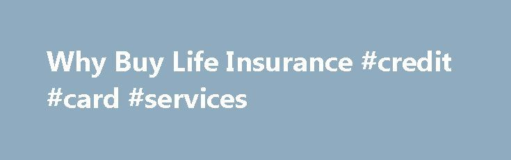 Why Buy Life Insurance #credit #card #services http://insurance.remmont.com/why-buy-life-insurance-credit-card-services/  #buy life insurance online # Why Buy Life Insurance? It is easily one of the most important decisions you will ever make. It serves as an investment in your family's future interests and sustainability. Without life insurance, your family faces potential financial ruin in the event of your death, even if you are not the […]The post Why Buy Life Insurance #credit #card…