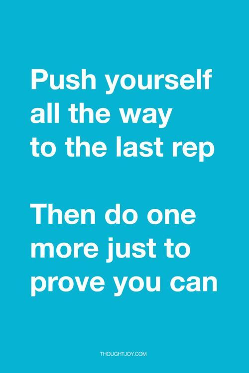 """Push yourself to the last rep. Then do one more just to prove you can."""