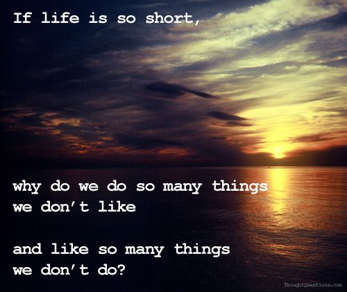 If life is so short, why do we do so many things we don't like and like so many this we don't do?