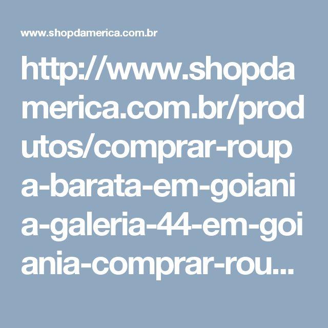 http://www.shopdamerica.com.br/produtos/comprar-roupa-barata-em-goiania-galeria-44-em-goiania-comprar-roupas-online-baratas