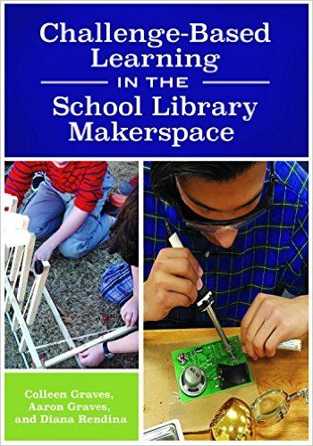 Challenge-Based Learning in the School Library Makerspace: Colleen Graves, Aaron Graves, Diana L. Rendina: 9781440851506: Amazon.com: Books
