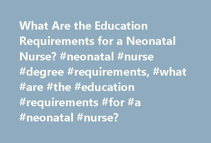 What Are the Education Requirements for a Neonatal Nurse? #neonatal #nurse #degree #requirements, #what #are #the #education #requirements #for #a #neonatal #nurse? http://spain.remmont.com/what-are-the-education-requirements-for-a-neonatal-nurse-neonatal-nurse-degree-requirements-what-are-the-education-requirements-for-a-neonatal-nurse/  # What Are the Education Requirements for a Neonatal Nurse? Neonatal nurses care for critically ill babies during their first weeks of life. Depending on…
