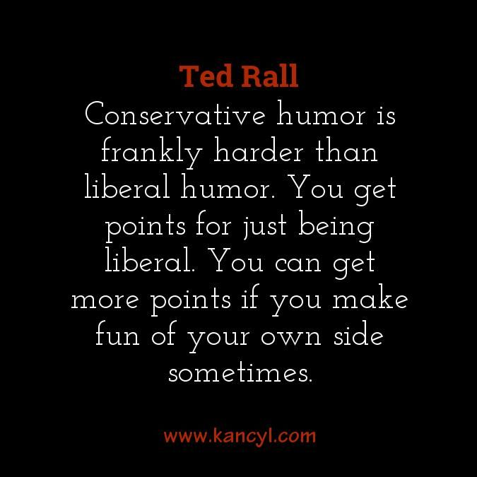 """""""Conservative humor is frankly harder than liberal humor. You get points for just being liberal. You can get more points if you make fun of your own side sometimes."""", Ted Rall"""