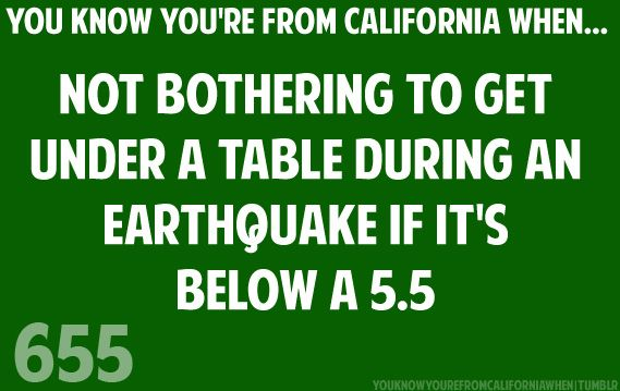 YOU KNOW YOU'RE FROM CALIFORNIA WHEN...You don't bother to get under a table if a earthquake is below a 5.5