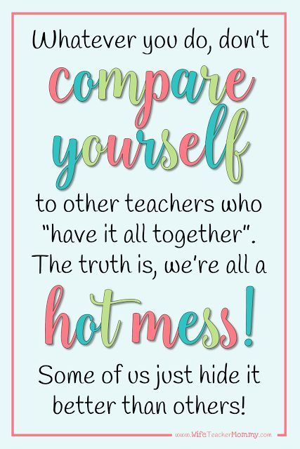 "Whatever you do, don't compare yourself to other teachers who ""have it all together"". The truth is, we're all a hot mess! Some of us just hide it better than others."