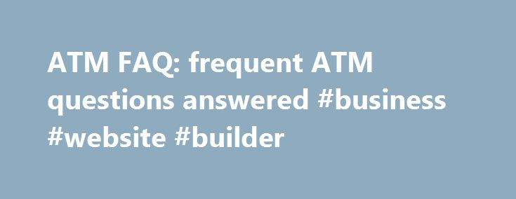 ATM FAQ: frequent ATM questions answered #business #website #builder http://busines.remmont.com/atm-faq-frequent-atm-questions-answered-business-website-builder/  #atm machine business # Welcome to the ATM FAQ page This is a combination of frequent questions and important information for current ATM owners and new ATM owners. Our intent is to give you as much information about owning and maintaining an ATM as we can. Operating an ATM is usually trouble-free. Replace the money, […]