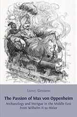 Passion of Max von Oppenheim: archaeology and intrigue in the Middle East from Wilhelm II to Hitler - by Lionel Gossman : Open Book Publishers, 2013