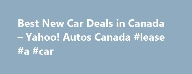 Best New Car Deals in Canada – Yahoo! Autos Canada #lease #a #car http://car.remmont.com/best-new-car-deals-in-canada-yahoo-autos-canada-lease-a-car/  #best new car deals # Car Buying Advice Following annual tradition, automotive advertising spools up to a turbo-like frenzy in late summer as dealerships seek to move the current metal and make room for the new—in this case, 2015—model. For most of the world, 2014 does not end until December 31. But in the automotive […]The post Best New Car…
