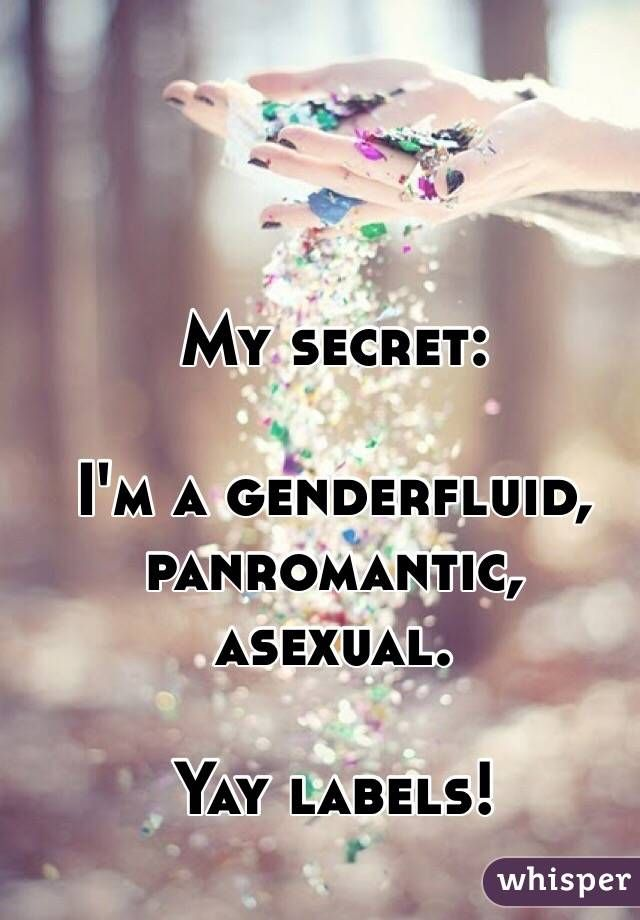 """""""My secret: I'm a genderfluid, panromantic, asexual. Yay labels!""""                                                         This is actually me...I'm serious a genderfluid, panromantic asexual."""
