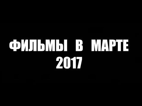 Что посмотреть в Марте Фильмы 2017 топ 5 часть 2