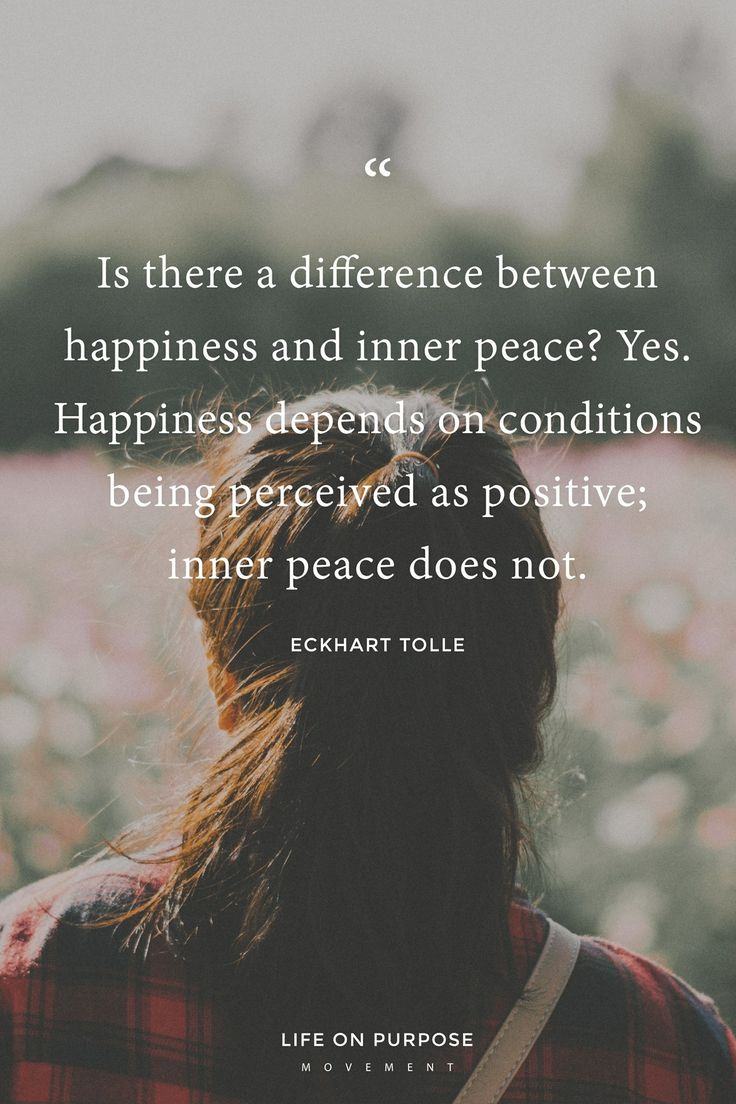 Happiness is fleeting. Peace can be reached always, any time.