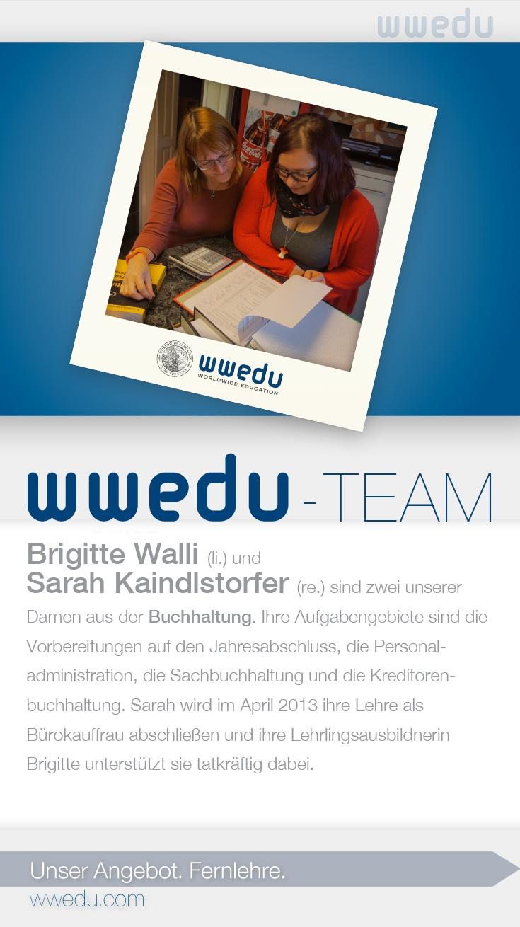 WWEDU-Team: Brigitte Walli (li.) und  Sarah Kaindlstorfer (re.) sind zwei unserer  Damen aus der Buchhaltung. Ihre Aufgabengebiete sind die  Vorbereitungen auf den Jahresabschluss, die Personaladministration, die Sachbuchhaltung und die Kreditorenbuchhaltung. Sarah wird im April 2013 ihre Lehre als  Bürokauffrau abschließen und ihre Lehrlingsausbildnerin  Brigitte unterstützt sie tatkräftig dabei.