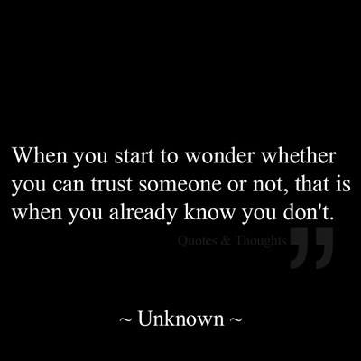 when you start to wonder wheteher you can trust somene or not, that is when you already know you don't.