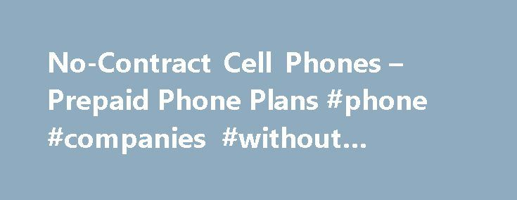 No-Contract Cell Phones – Prepaid Phone Plans #phone #companies #without #contracts http://virginia.nef2.com/no-contract-cell-phones-prepaid-phone-plans-phone-companies-without-contracts/  # No-Contract Phones Plans Make chatting easy with prepaid cell phones If you re tired of being locked into a year-long or multi-year commitment just to own a cell phone, a prepaid plan is a great alternative to the long-term contracts. You ll get a great phone that suits your needs and you ll enjoy more…