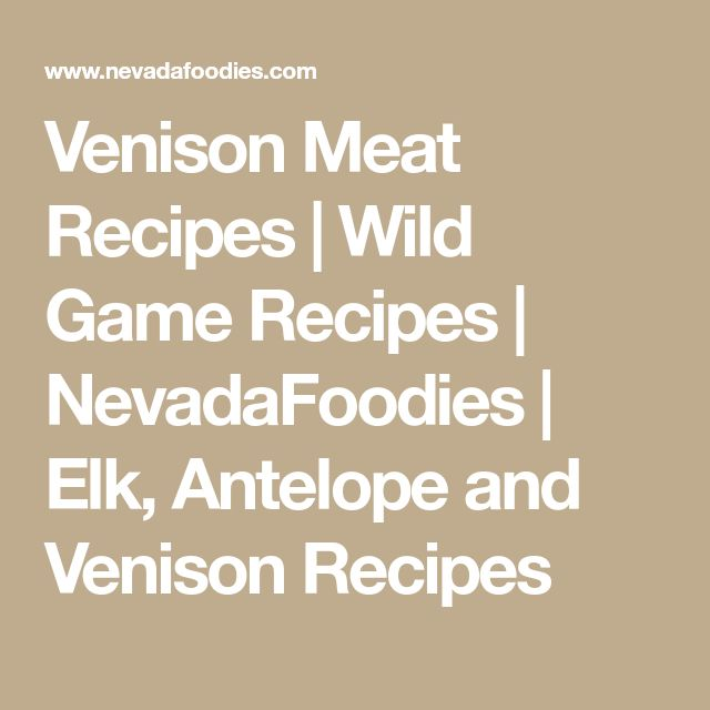 Venison Meat Recipes | Wild Game Recipes | NevadaFoodies | Elk, Antelope and Venison Recipes