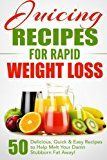 Juicing Recipes for Rapid Weight Loss: 50 Delicious, Quick & Easy Recipes to Hel...
