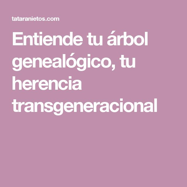 Entiende tu árbol genealógico, tu herencia transgeneracional