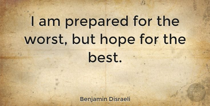 """Benjamin Disraeli: """"I am prepared for the worst, but hope for the best."""" #Inspirational #Hope #quotes #quotetab #quotes #quotetab"""