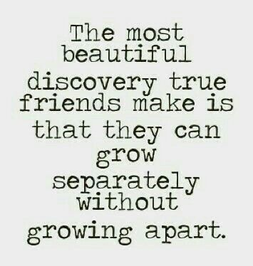 """""""The most beautiful discovery true friends make is that they can grow separately without growing apart!"""""""