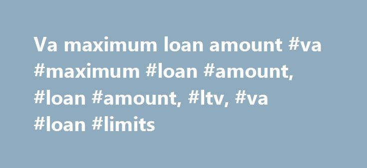 """Va maximum loan amount #va #maximum #loan #amount, #loan #amount, #ltv, #va #loan #limits http://rwanda.remmont.com/va-maximum-loan-amount-va-maximum-loan-amount-loan-amount-ltv-va-loan-limits/  # VA Maximum Loan Amount Maximum Loan Amount Unlike other programs, VA has no specified dollar amount for the """"maximum loan."""" The maximum loan amount depends upon: the reasonable value of the property indicated on the CRV or NOV (notification of value), and the lender's needs in terms of secondary…"""