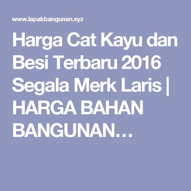 Harga Cat Kayu dan Besi Terbaru 2016 Segala Merk Laris | HARGA BAHAN BANGUNAN…