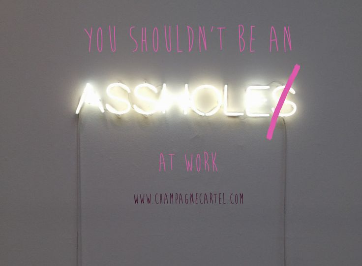 Don't be an asshole at work - here's now - Champagne Cartel